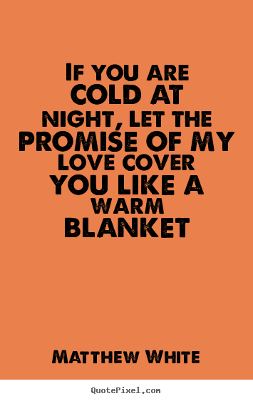 If You Are Cold At Night Let The Promise Of My Love Cover You Like