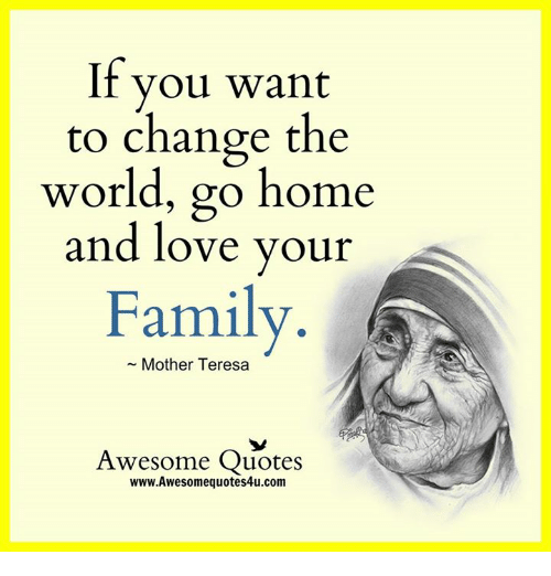 Family Love And Memes If You Want To Change The World Go Home And Love Your Family Mother Teresa Awesome Quotes Www Awesomequotesu Com