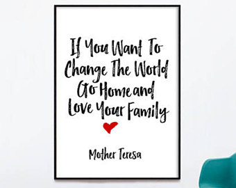 Mother Teresa Quote If You Want To Change The World Go Home And Love Your Family
