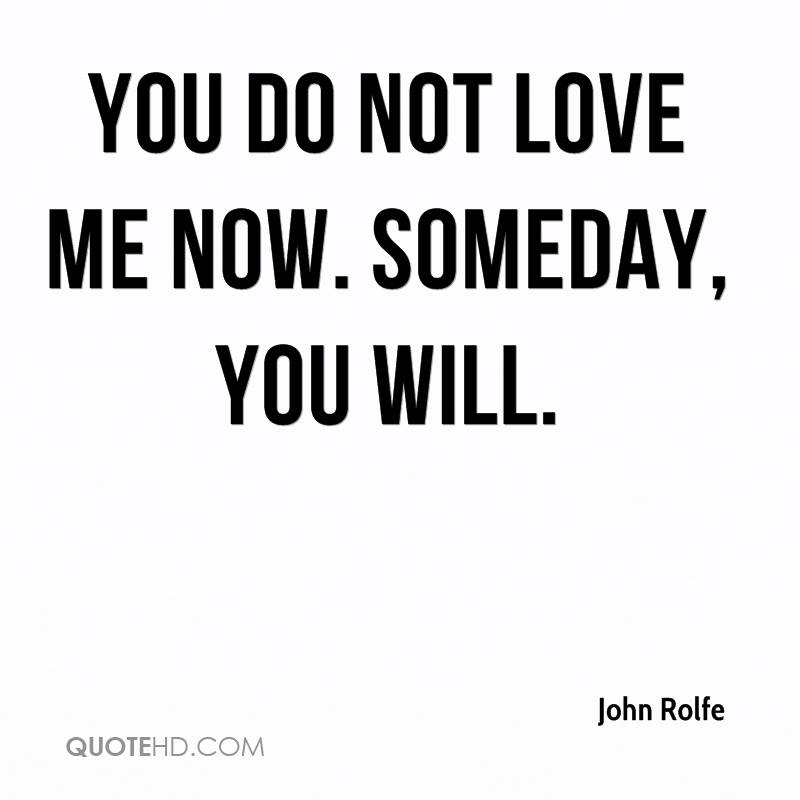 You Do Not Love Me Now Someday You Will