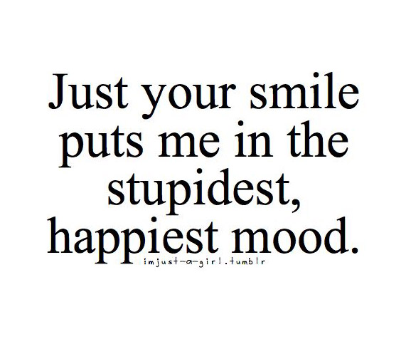 Just Your Smile Puts Me In The Stupidest Happiest Mood