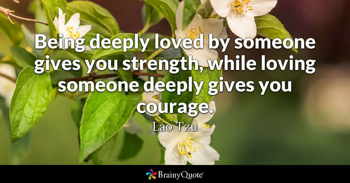 Quote Being Deeply Loved By Someone Gives You Strength While Loving Someone Deeply Gives You Courage