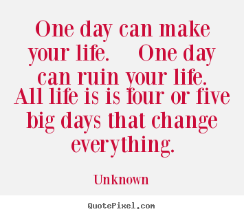 Quotes About Life One Day Can Make Your Life One Day Can Ruin Your