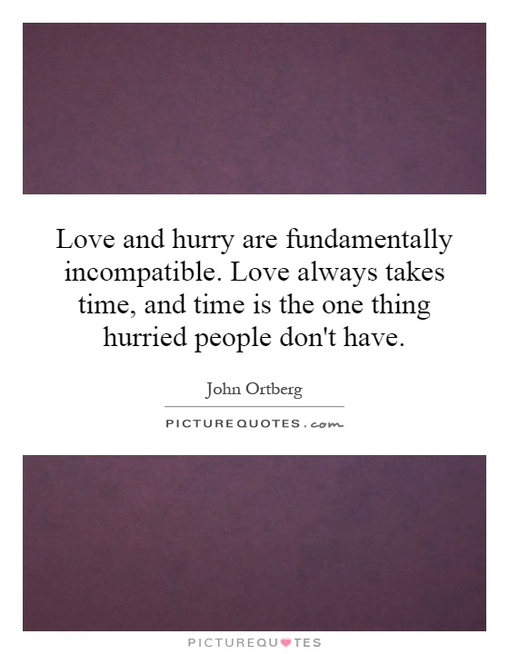 Love And Hurry Are Fundamentally Incompatible Love Always Takes Time And Time Is The