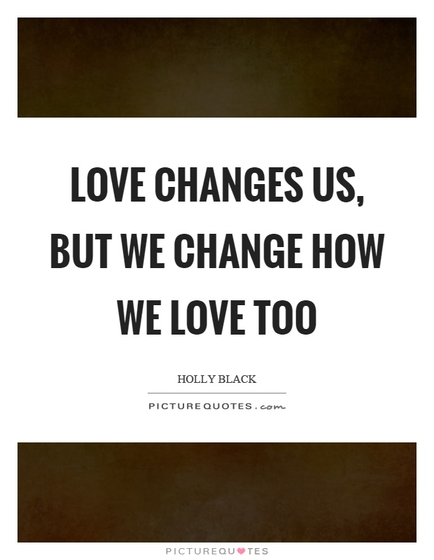 Love Changes Us But We Change How We Love Too Picture Quote
