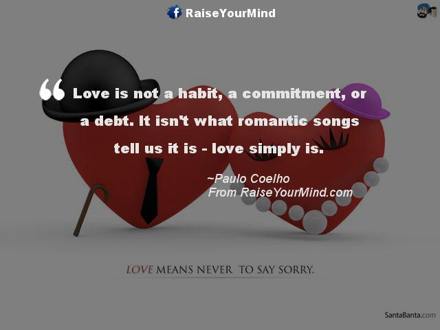 Love Is Not A Habit A Commitment Or A Debt It Isnt What Romantic Songs Tell Us It Is Love Simply Is