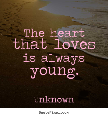 the heart that loves is always young unknown greatest love quotes