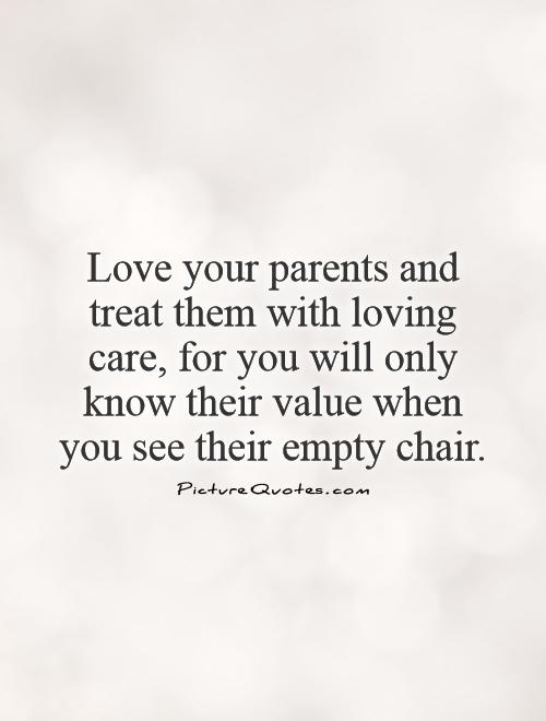 Love Your Parents And Treat Them With Loving Care For You Will Only Know Their Value When You See Their Empty Chair