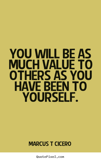 Create Picture Quotes About Inspirational You Will Be As Much Value To Others As You