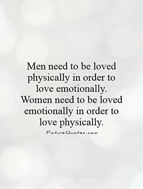 Men Need To Be Loved Physi Y In Order To Love Emotionally Women Need To Be