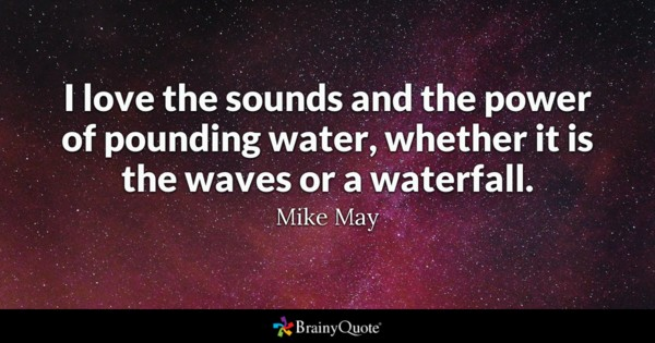 I Love The Sounds And The Power Of Pounding Water Whether It Is The Waves