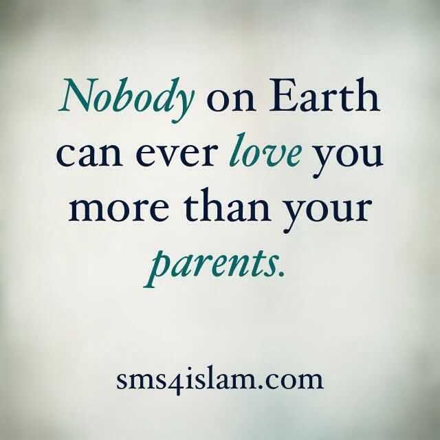 Ody On Earth Can Ever Love You Mor Than Your Parents Parents Love Quote