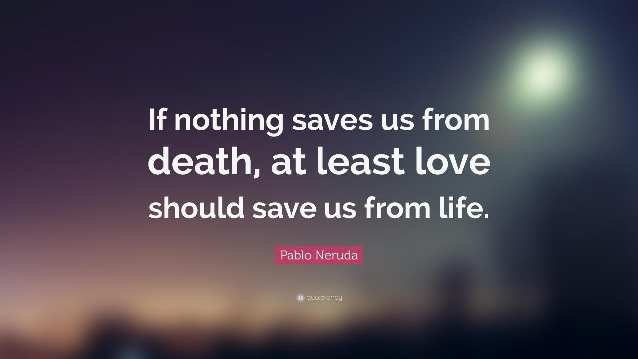 Pablo Neruda Love Quote Pablo Neruda Quote If Nothing Saves Us From Death At