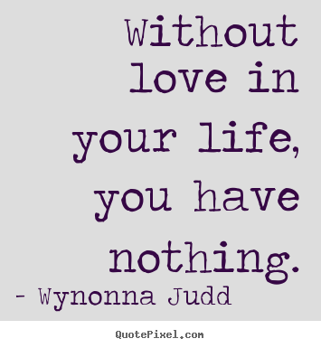 Life Without Love Quotes Mesmerizing Without Love In Your Life You Have Nothingwynonna Judd Top Love