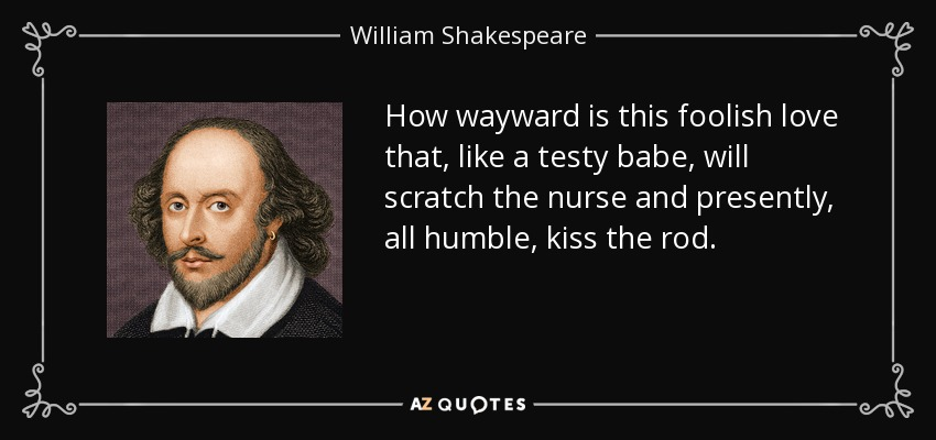 How Wayward Is This Foolish Love That Like A Testy Will Scratch The