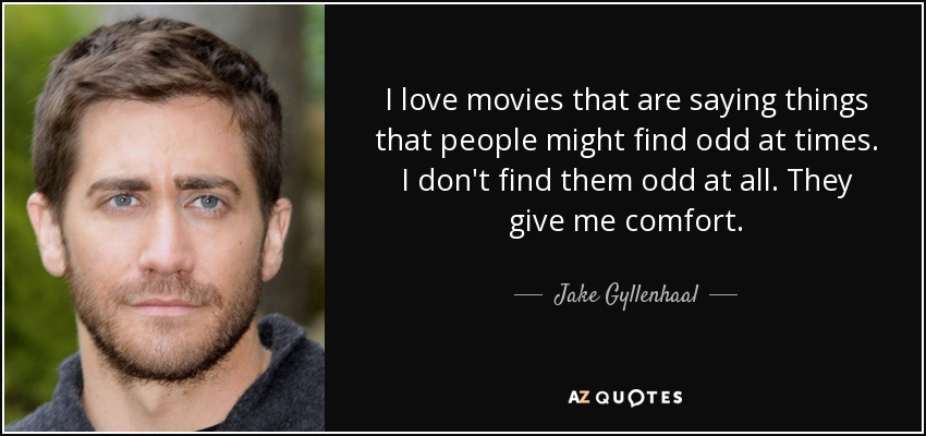 I Love Movies That Are Saying Things That People Might Find Odd At Times I