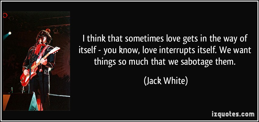 I Think That Sometimes Love Gets In The Way Of Itself You Know Love More Jack White Quotes