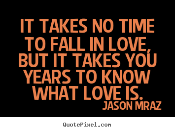 It Takes No Time To Fall In Love But It Takes You Years