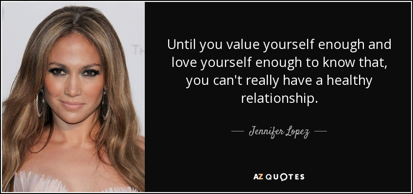 Until You Value Yourself Enough And Love Yourself Enough To Know That You Can