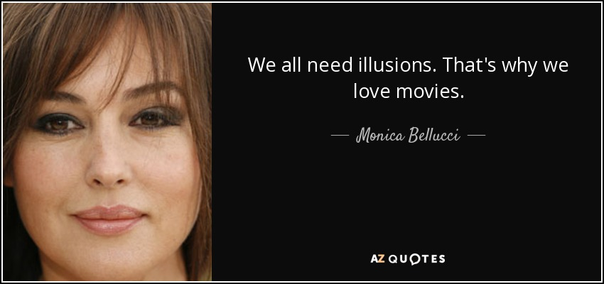 We All Need Illusions Thats Why We Love Movies Monica Bellucci