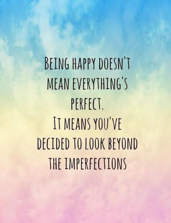 Being Happy Doesnt Mean Everythings Perfect Quotes About Happiness And Love