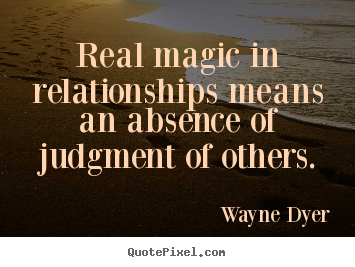 Real Magic In Relationships Means An Absence Of Judgment Of Wayne Dyer Top Inspirational