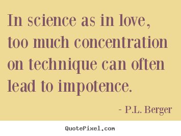 P L Berger Picture Quotes In Science As In Love Too Much Concentration On Technique