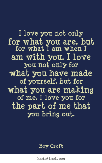 I Love You Not Only For What You Are But For What I Am When I Am With Roy Croft Love Quotes