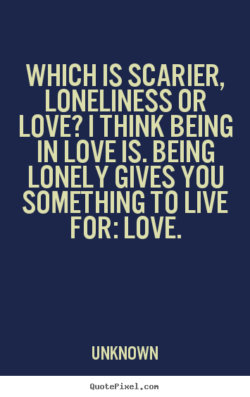 Create Custom Picture Quotes About Love Which Is Scarier Loneliness Or Love I