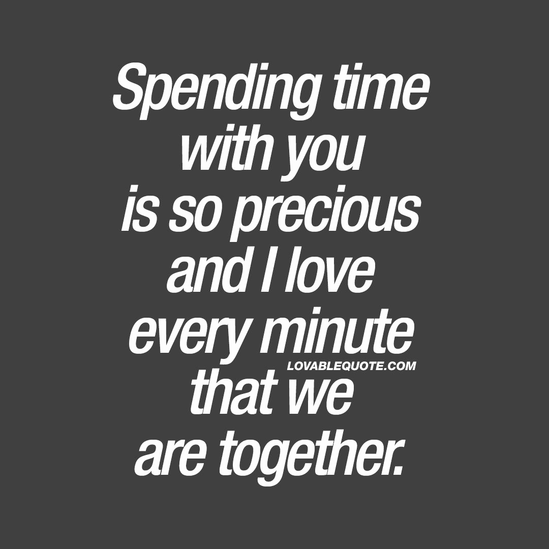 Sad Love Quotes For Him Best Of Spending Time With You Is So Precious And I Love Every Minute That