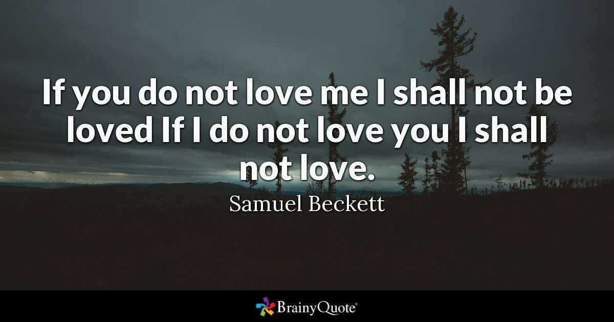 Quote If You Do Not Love Me I Shall Not Be Loved If I Do Not Love