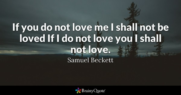 If You Do Not Love Me I Shall Not Be Loved If I Do Not Love