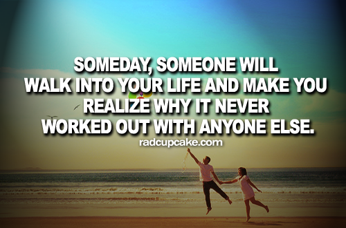 Someday Will Walk Into Your Life Love Quotes And Make Realize Why It Never Worked