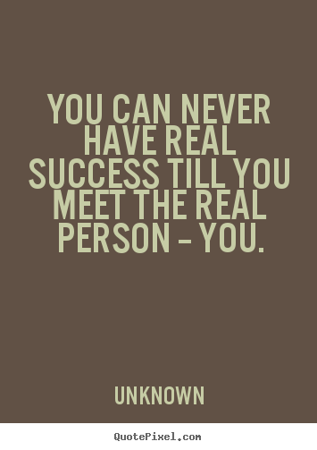 Success Quote You Can Never Have Real Success Till You Meet The Real Person