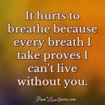 It Hurts To Breathe Because Every Breath I Take Proves I Cant Live Without