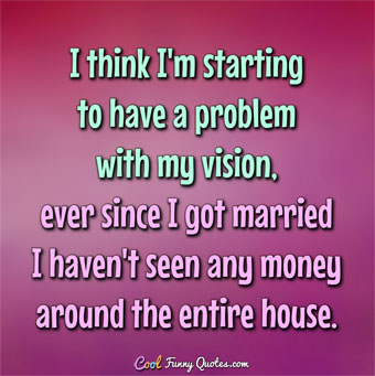 I Think Im Starting To Have A Problem With My Vision Ever Since I Got Married I Havent Seen Any Money Through The Entire House