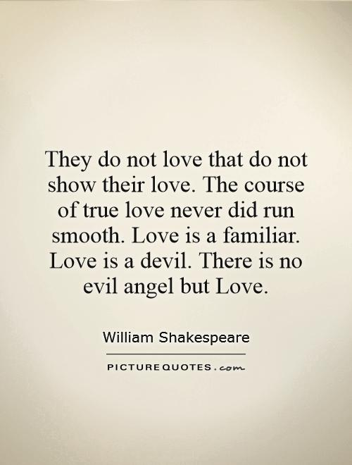 They Do Not Love That Do Not Show Their Love The Course Of True Love Never Did Run Smooth Love Is A Familiar Love Is A Devil There Is No Evil Angel