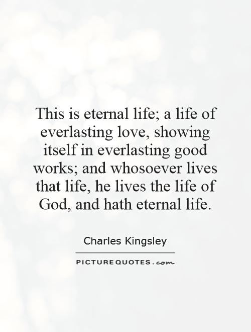 This Is Eternal Life A Life Of Everlasting Love Showing Itself In Everlasting Good Works And Whosoever Lives That Life He Lives The Life Of