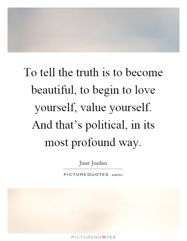 To Tell The Truth Is To Become Beautiful To Begin To Love Yourself Value Yourself And Thats Political In Its Most Profound Way