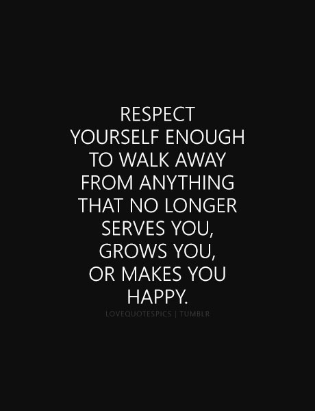 Respect Yourself Enough To Walk Away From Anything That No Longer Serves You Grows You Or Makes You Happy