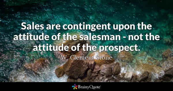 Sales Are Contingent Upon The Attitude Of The Salesman Not The Attitude Of The Prospect