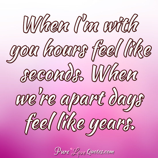 When Im With You Hours Feel Like Seconds When Were Apart