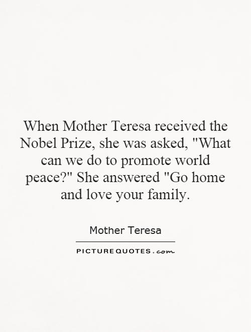 Love Your Family When Mother Teresa Received Theel Prize She Was Asked