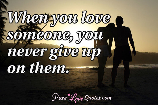 When You Love Someone You Never Give Up On Them