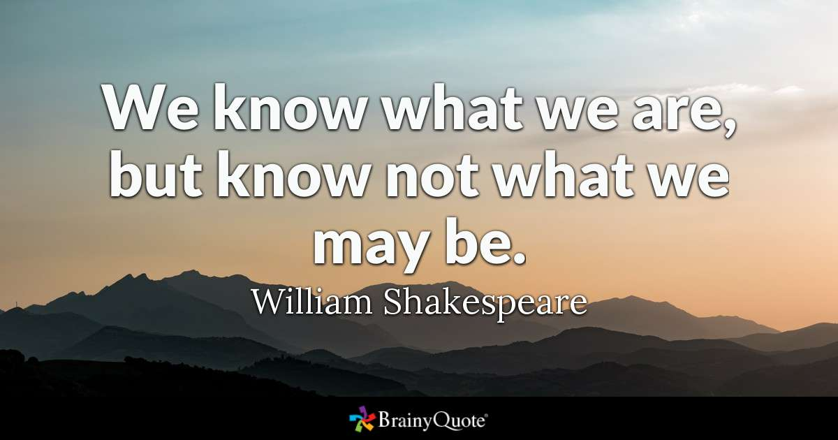 We Know What We Are But Know Not What We May Be William