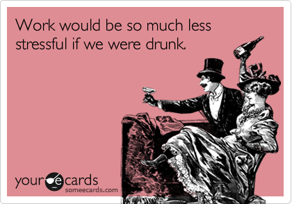 Work Would Be So Much Less Stressful If We Were Drunk Work Stress Quote