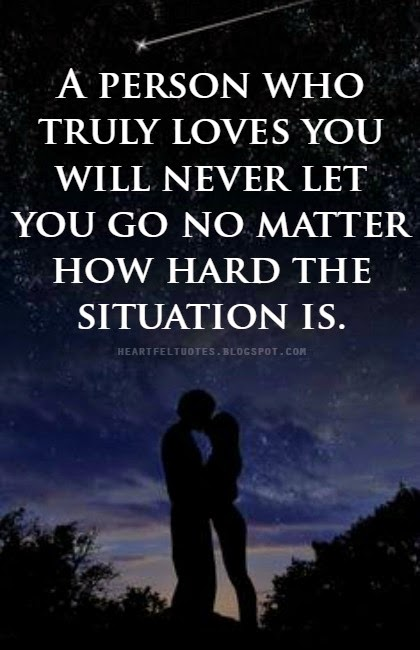 A Person Who Truly Loves You Will Never Let You Go No Matter How Hard The Situation Is Unknown