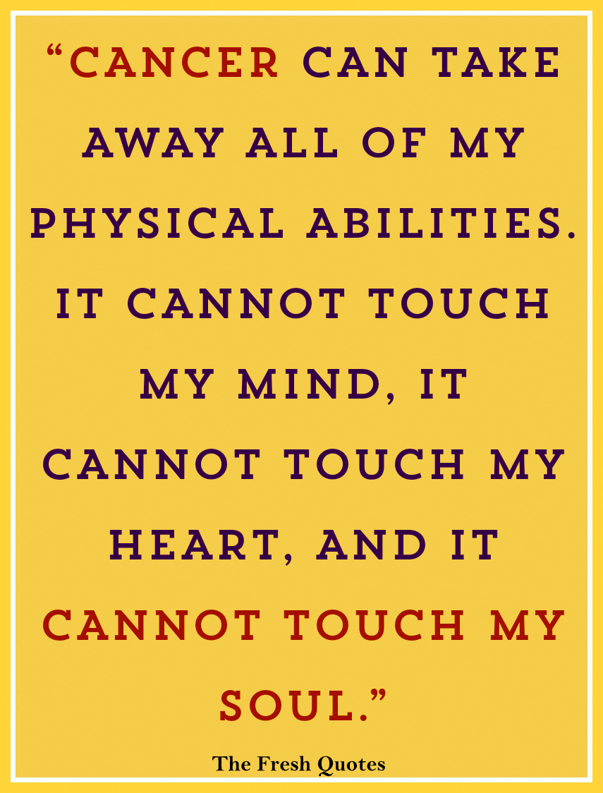 Cancer Can Take Away All Of My Physical Abilities It Cannot Touch My Mind