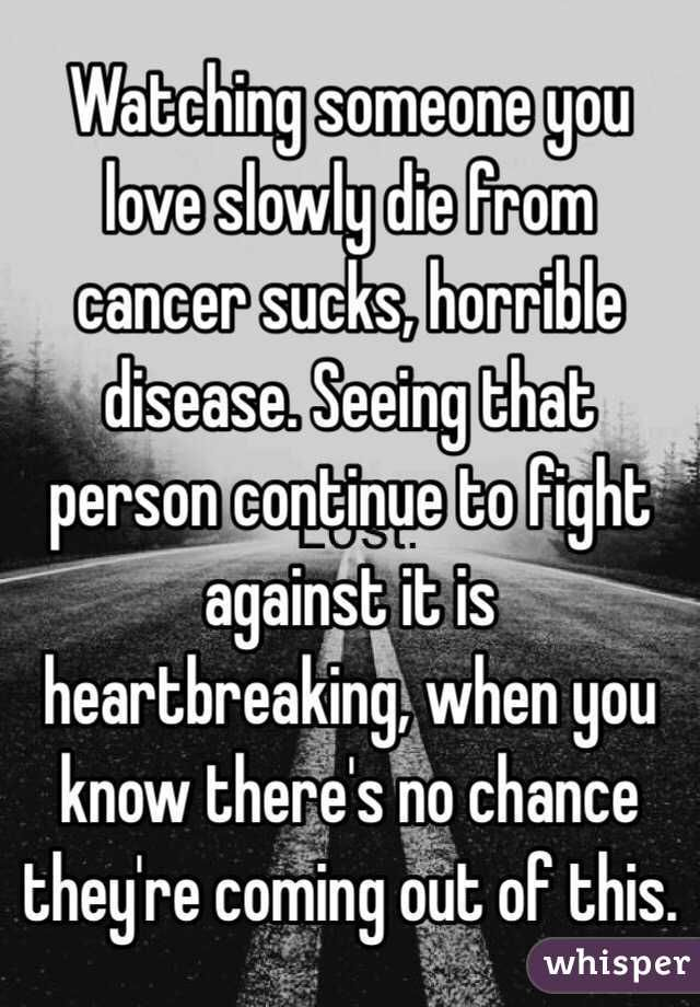 Watching Someone You Love Slowly Die From Cancers Horrible Disease Seeing That Person Continue To Fight Against It Is Heartbreaking When You Know