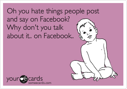 Oh You Hate Things People Post And Say On Facebook Why Dont You